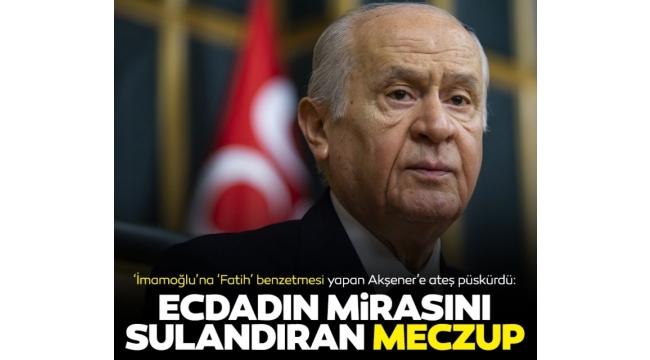 Bahçeliden Akşenere çok sert sözler: Ecdadımızın hatıralarını sulandıran meczuplar...